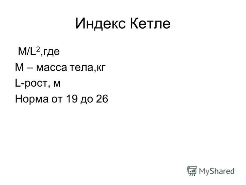 Индекс Кетле M/L 2,где M – масса тела,кг L-рост, м Норма от 19 до 26