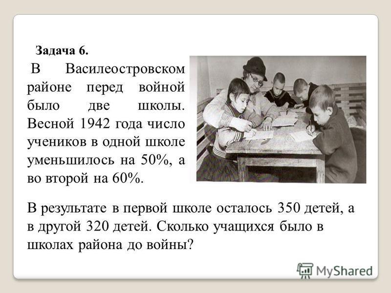 Задача 6. В Василеостровском районе перед войной было две школы. Весной 1942 года число учеников в одной школе уменьшилось на 50%, а во второй на 60%. В результате в первой школе осталось 350 детей, а в другой 320 детей. Сколько учащихся было в школа