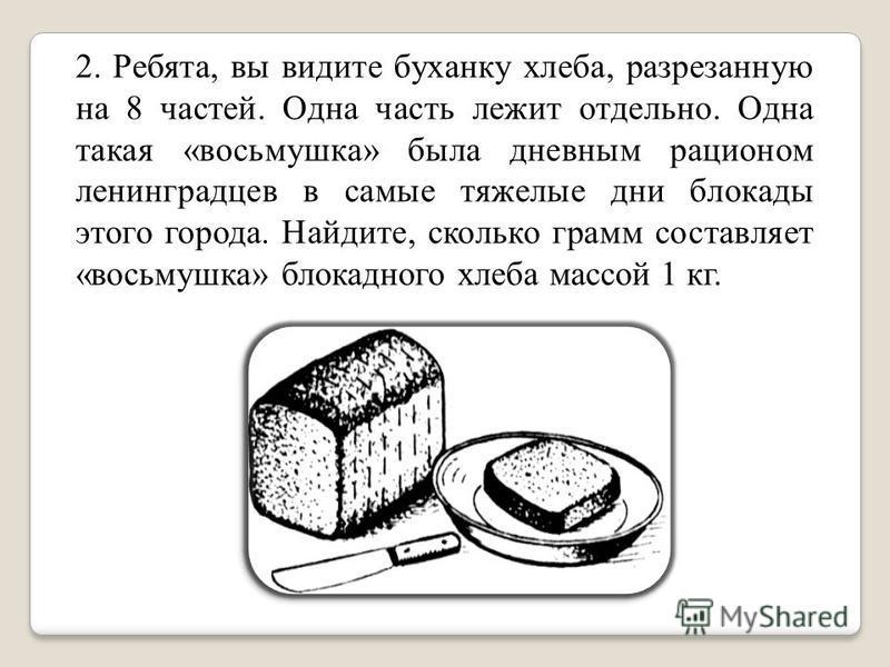2. Ребята, вы видите буханку хлеба, разрезанную на 8 частей. Одна часть лежит отдельно. Одна такая «восьмушка» была дневным рационом ленинградцев в самые тяжелые дни блокады этого города. Найдите, сколько грамм составляет «восьмушка» блокадного хлеба