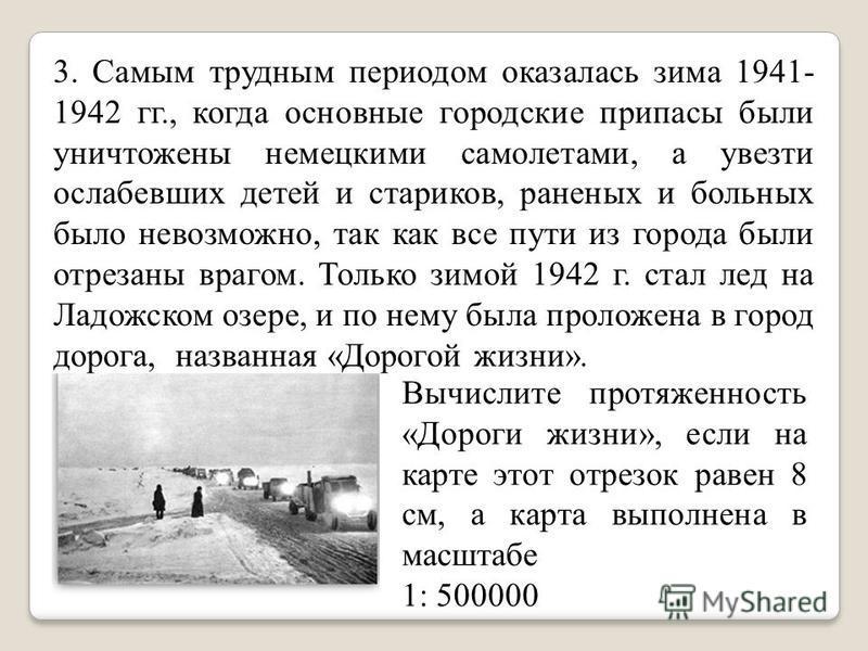 3. Самым трудным периодом оказалась зима 1941- 1942 гг., когда основные городские припасы были уничтожены немецкими самолетами, а увезти ослабевших детей и стариков, раненых и больных было невозможно, так как все пути из города были отрезаны врагом
