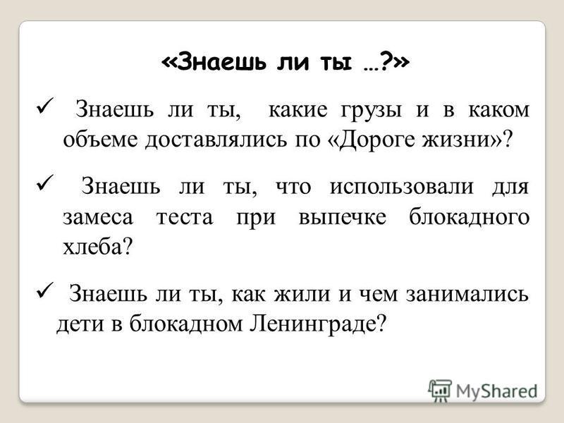 «Знаешь ли ты …?» Знаешь ли ты, какие грузы и в каком объеме доставлялись по «Дороге жизни»? Знаешь ли ты, что использовали для замеса теста при выпечке блокадного хлеба? Знаешь ли ты, как жили и чем занимались дети в блокадном Ленинграде?