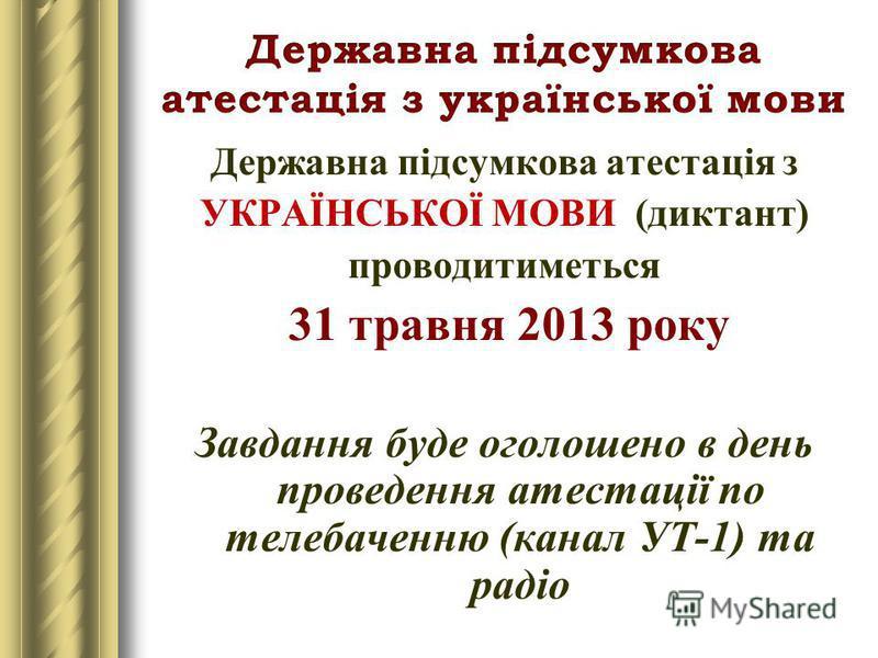 Державна підсумкова атестація з УКРАЇНСЬКОЇ МОВИ (диктант) проводитиметься 31 травня 2013 року Завдання буде оголошено в день проведення атестації по телебаченню (канал УТ-1) та радіо