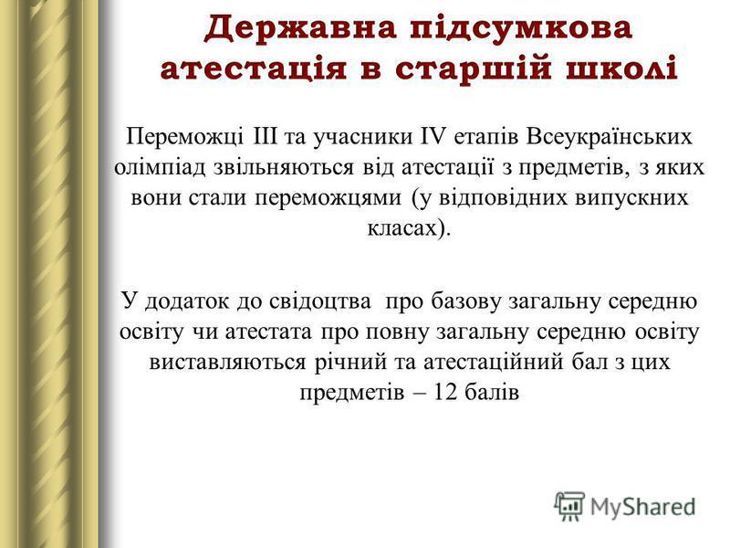 Переможці ІІІ та учасники ІV етапів Всеукраїнських олімпіад звільняються від атестації з предметів, з яких вони стали переможцями (у відповідних випускних класах). У додаток до свідоцтва про базову загальну середню освіту чи атестата про повну загаль