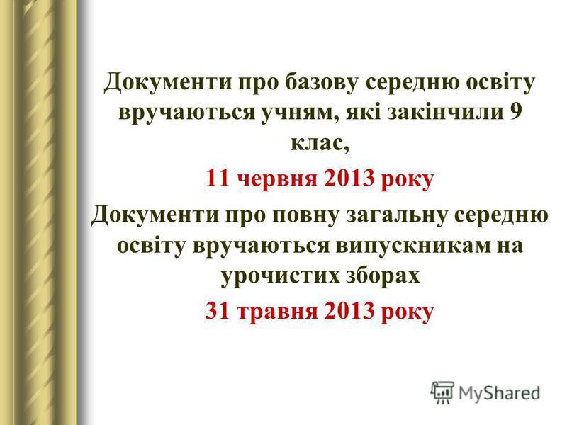 Документи про базову середню освіту вручаються учням, які закінчили 9 клас, 11 червня 2013 року Документи про повну загальну середню освіту вручаються випускникам на урочистих зборах 31 травня 2013 року