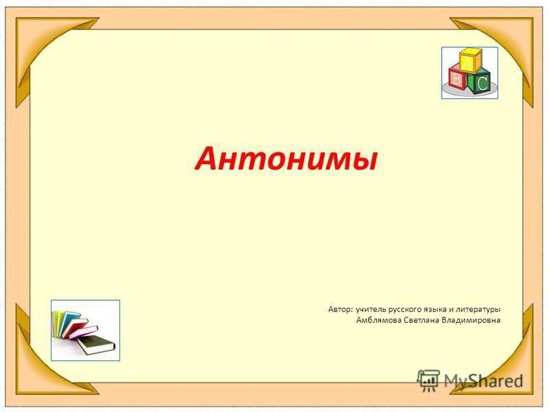 Антонимы Автор: учитель русского языка и литературы Амблямова Светлана Владимировна