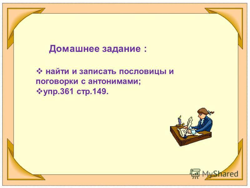 Домашнее задание : найти и записать пословицы и поговорки с антонимами; упр.361 стр.149.