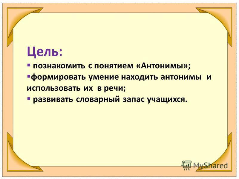 Цель: познакомить с понятием «Антонимы»; формировать умение находить антонимы и использовать их в речи; развивать словарный запас учащихся.