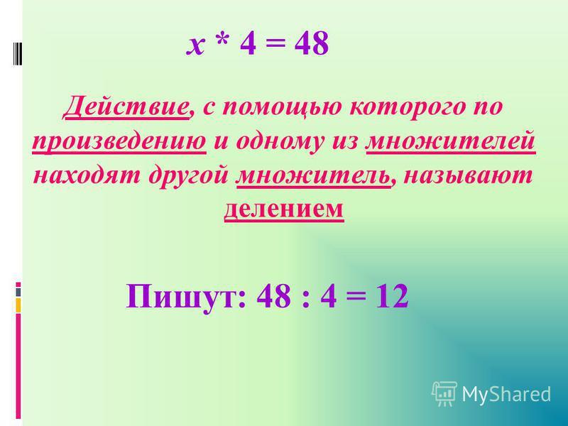 х * 4 = 48 Действие, с помощью которого по произведению и одному из множителей находят другой множитель, называют делением Пишут: 48 : 4 = 12