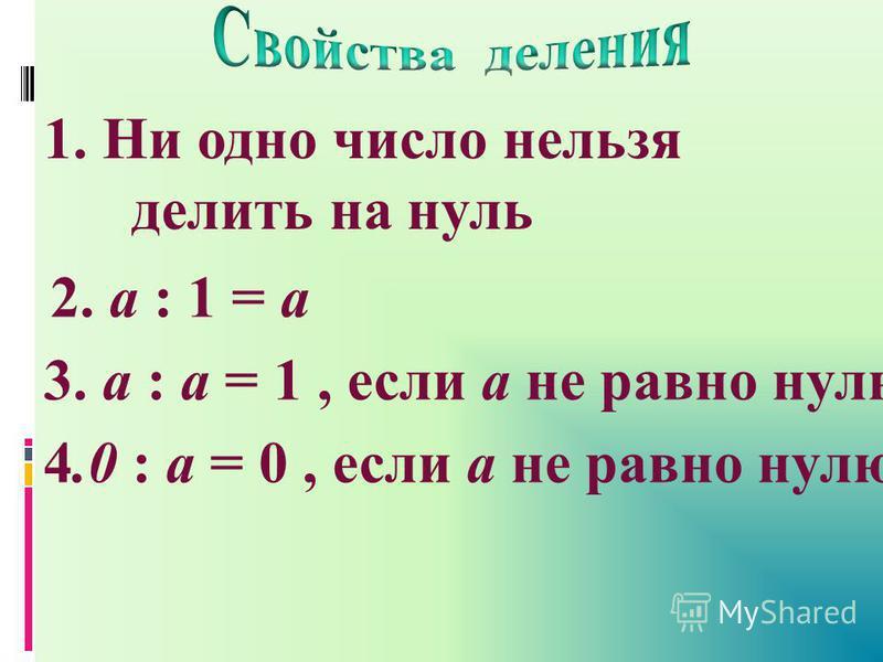 1. Ни одно число нельзя делить на нуль 2. а : 1 = а 3. а : а = 1, если а не равно нулю 4.0 : а = 0, если а не равно нулю