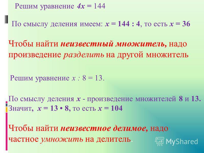 Чтобы найти неизвестный множитель, надо произведение разделить на другой множитель Решим уравнение 4 х = 144 По смыслу деления имеем: х = 144 : 4, то есть х = 36 По смыслу деления х - произведение множителей 8 и 13. Значит, х = 13 8, то есть х = 104