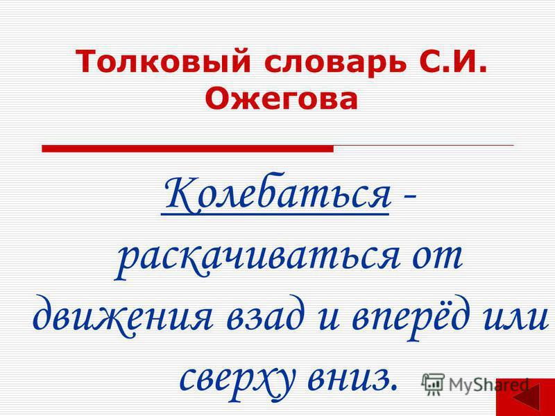Толковый словарь С.И. Ожегова Колебаться - раскачиваться от движения взад и вперёд или сверху вниз.