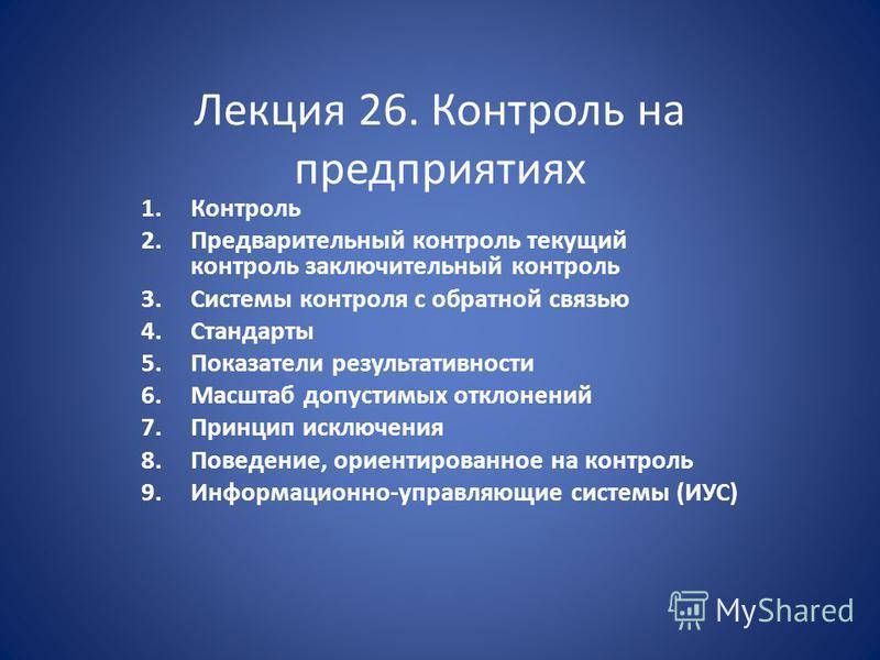 Лекция 26. Контроль на предприятиях 1. Контроль 2. Предварительный контроль текущий контроль заключительный контроль 3. Системы контроля с обратной связью 4. Стандарты 5. Показатели результативности 6. Масштаб допустимых отклонений 7. Принцип исключе