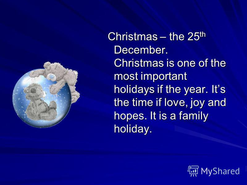 Christmas – the 25 th December. Christmas is one of the most important holidays if the year. Its the time if love, joy and hopes. It is a family holiday. Christmas – the 25 th December. Christmas is one of the most important holidays if the year. Its