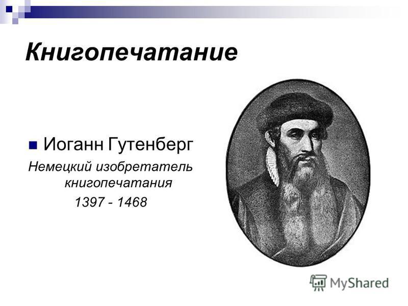Книгопечатание Иоганн Гутенберг Немецкий изобретатель книгопечатания 1397 - 1468