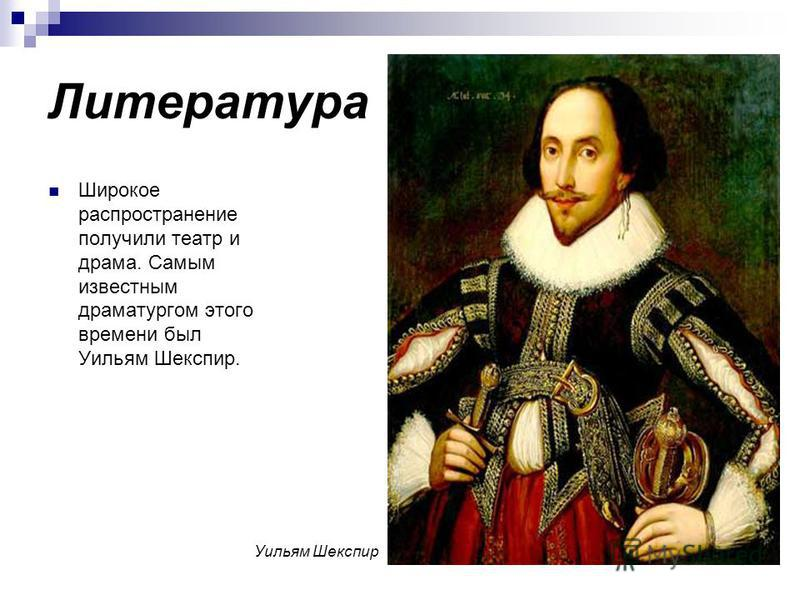 Литература Широкое распространение получили театр и драма. Самым известным драматургом этого времени был Уильям Шекспир. Уильям Шекспир