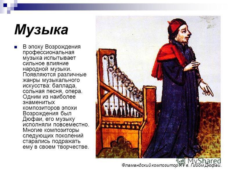 Музыка В эпоху Возрождения профессиональная музыка испытывает сильное влияние народной музыки. Появляются различные жанры музыкального искусства: баллада, сольная песня, опера. Одним из наиболее знаменитых композиторов эпохи Возрождения был Дюфаи, ег
