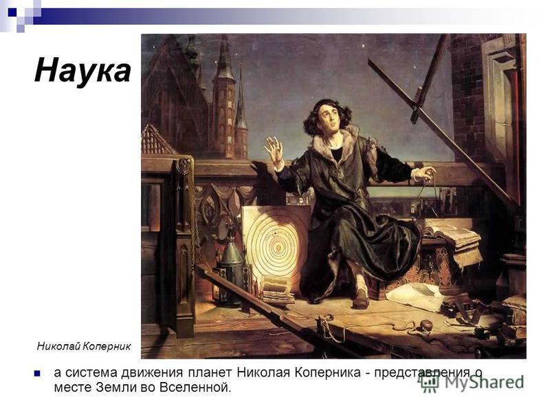 Наука а система движения планет Николая Коперника - представления о месте Земли во Вселенной. Николай Коперник
