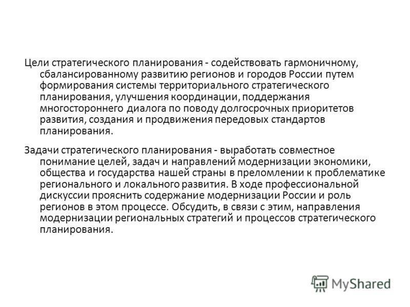 Цели стратегического планирования - содействовать гармоничному, сбалансированному развитию регионов и городов России путем формирования системы территориального стратегического планирования, улучшения координации, поддержания многостороннего диалога