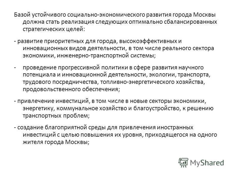 Базой устойчивого социально-экономического развития города Москвы должна стать реализация следующих оптимально сбалансированных стратегических целей: - развитие приоритетных для города, высокоэффективных и инновационных видов деятельности, в том числ