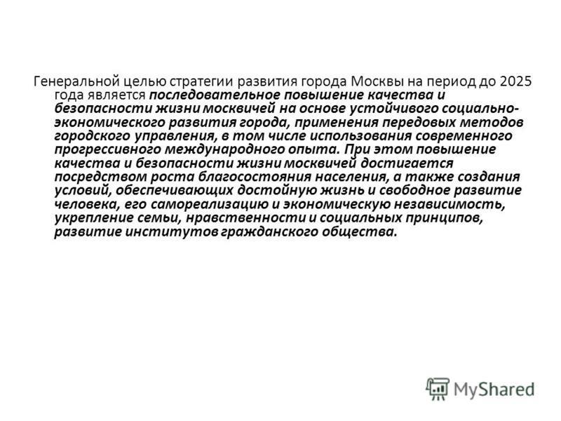 Генеральной целью стратегии развития города Москвы на период до 2025 года является последовательное повышение качества и безопасности жизни москвичей на основе устойчивого социально- экономического развития города, применения передовых методов городс