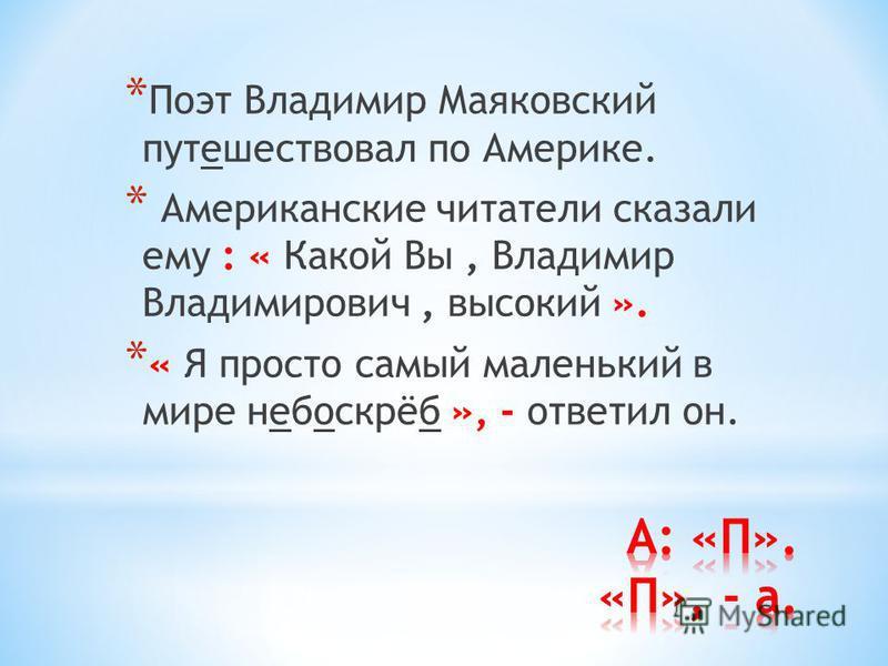 * Поэт Владимир Маяковский путешествовал по Америке. * Американские читатели сказали ему : « Какой Вы, Владимир Владимирович, высокий ». * « Я просто самый маленький в мире небоскрёб », - ответил он.