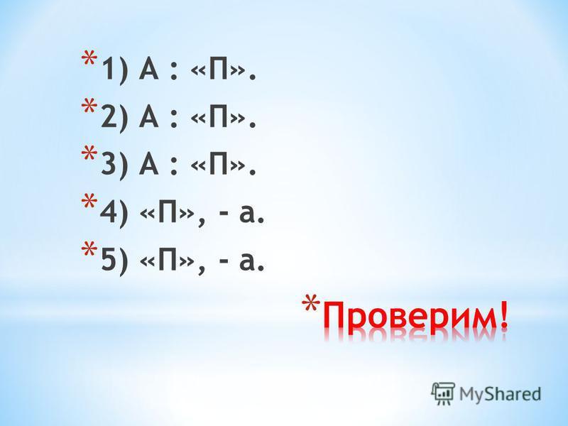 * 1) А : «П». * 2) А : «П». * 3) А : «П». * 4) «П», - а. * 5) «П», - а.