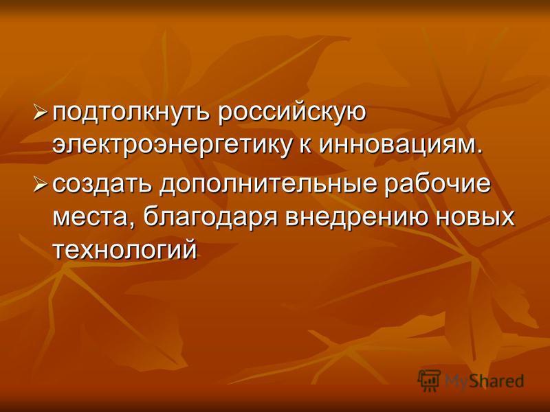 подтолкнуть российскую электроэнергетику к инновациям. подтолкнуть российскую электроэнергетику к инновациям. создать дополнительные рабочие места, благодаря внедрению новых технологий создать дополнительные рабочие места, благодаря внедрению новых т