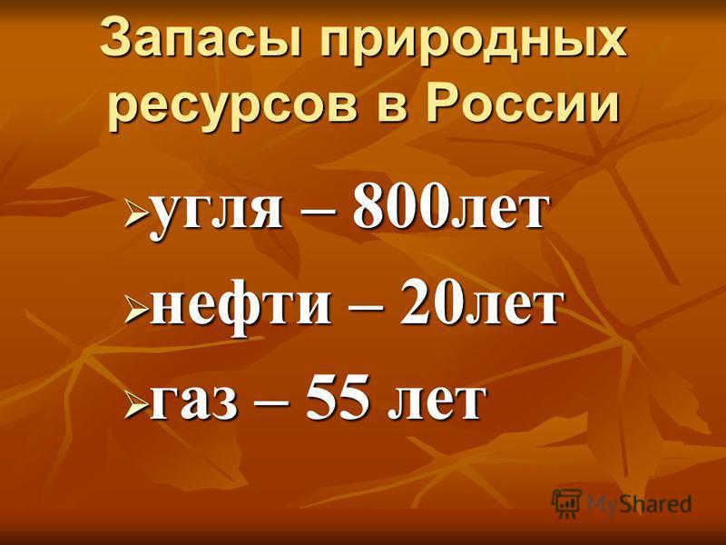Запасы природных ресурсов в России Запасы природных ресурсов в России угля – 800 лет угля – 800 лет нефти – 20 лет нефти – 20 лет газ – 55 лет газ – 55 лет