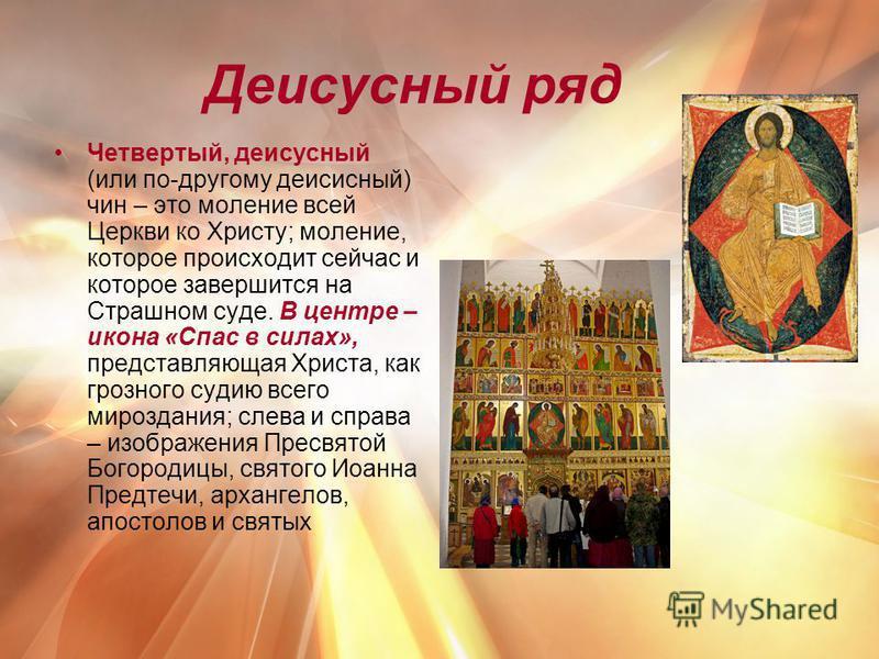Четвертый, деисусный (или по-другому деисусный) чин – это моление всей Церкви ко Христу; моление, которое происходит сейчас и которое завершится на Страшном суде. В центре – икона «Спас в силах», представляющая Христа, как грозного судию всего мирозд