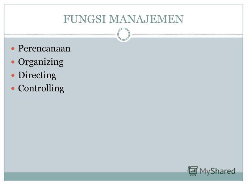 FUNGSI MANAJEMEN Perencanaan Organizing Directing Controlling
