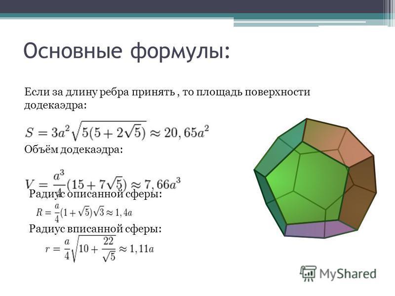 Основные формулы: Если за длину ребра принять, то площадь поверхности додекаэдра: Объём додекаэдра: Радиус описанной сферы: Радиус вписанной сферы: