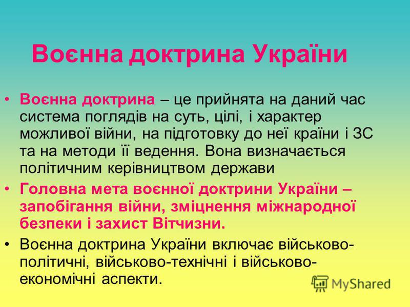 Воєнна доктрина України Воєнна доктрина – це прийнята на даний час система поглядів на суть, цілі, і характер можливої війни, на підготовку до неї країни і ЗС та на методи її ведення. Вона визначається політичним керівництвом держави Головна мета воє