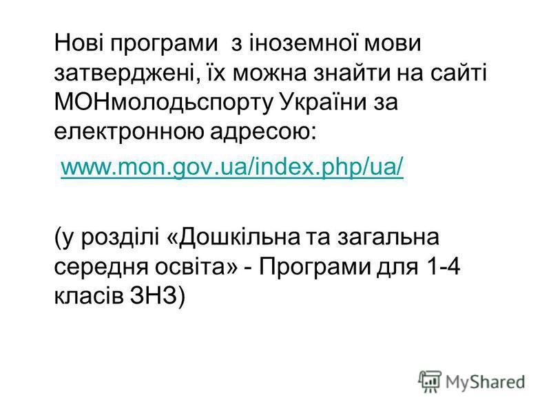 Нові програми з іноземної мови затверджені, їх можна знайти на сайті МОНмолодьспорту України за електронною адресою: www.mon.gov.ua/index.php/ua/ (у розділі «Дошкільна та загальна середня освіта» - Програми для 1-4 класів ЗНЗ)