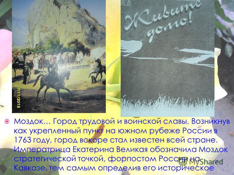 Моздок… Город трудовой и воинской славы. Возникнув как укрепленный пункт на южном рубеже России в 1763 году, город вскоре стал известен всей стране. Императрица Екатерина Великая обозначила Моздок стратегической точкой, форпостом России на Кавказе, т
