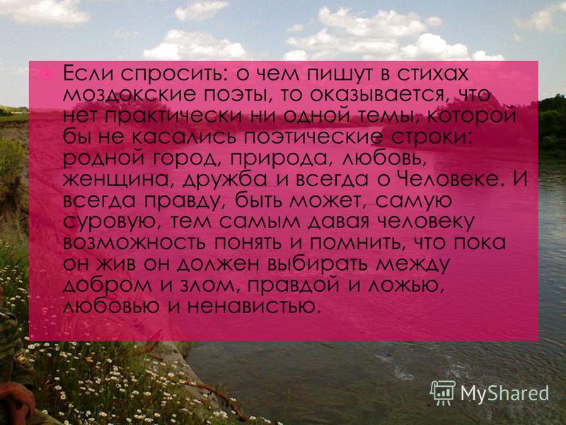 Если спросить: о чем пишут в стихах моздокские поэты, то оказывается, что нет практически ни одной темы, которой бы не касались поэтические строки: родной город, природа, любовь, женщина, дружба и всегда о Человеке. И всегда правду, быть может, самую