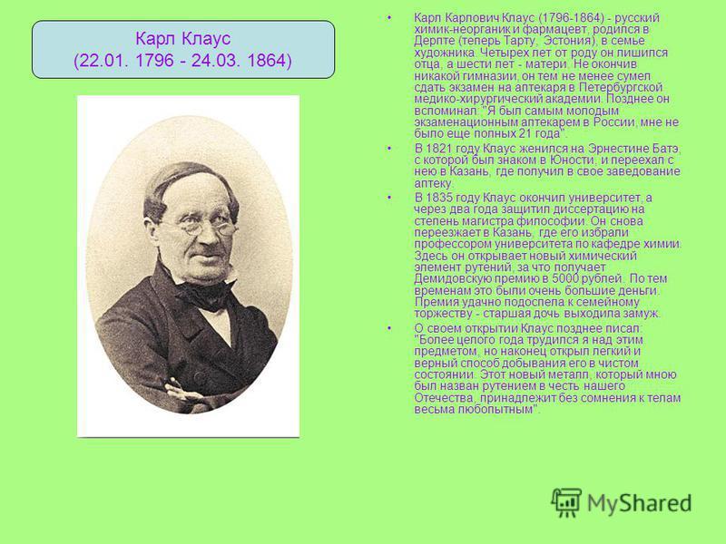 Карл Карлович Клаус (1796-1864) - русский химик-неорганик и фармацевт, родился в Дерпте (теперь Тарту, Эстония), в семье художника. Четырех лет от роду он лишился отца, а шести лет - матери. Не окончив никакой гимназии, он тем не менее сумел сдать эк