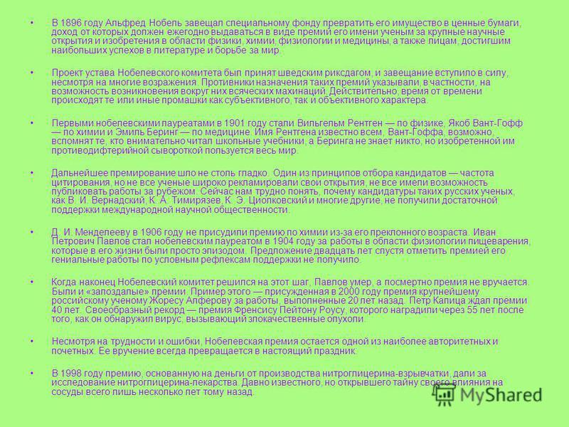 В 1896 году Альфред Нобель завещал специальному фонду превратить его имущество в ценные бумаги, доход от которых должен ежегодно выдаваться в виде премий его имени ученым за крупные научные открытия и изобретения в области физики, химии, физиологии и