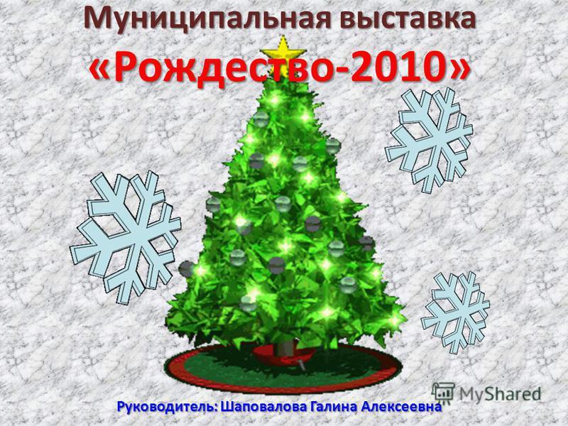 Муниципальная выставка «Рождество-2010» Руководитель: Шаповалова Галина Алексеевна