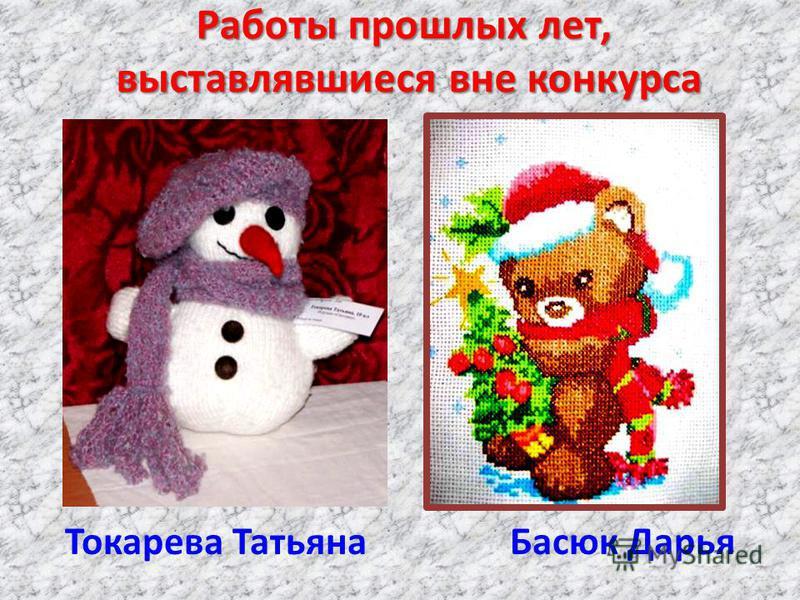 Работы прошлых лет, выставлявшиеся вне конкурса Токарева Татьяна Басюк Дарья