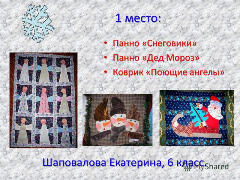 Панно «Снеговики» Панно «Снеговики» Панно «Дед Мороз» Панно «Дед Мороз» Коврик «Поющие ангелы» Коврик «Поющие ангелы» 1 место: Шаповалова Екатерина, 6 класс. 1 место: Шаповалова Екатерина, 6 класс.