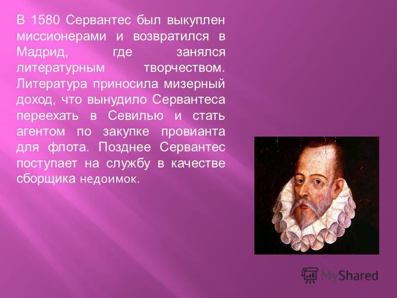 В 1580 Сервантес был выкуплен миссионерами и возвратился в Мадрид, где занялся литературным творчеством. Литература приносила мизерный доход, что вынудило Сервантеса переехать в Севилью и стать агентом по закупке провианта для флота. Позднее Серванте