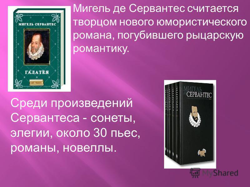 Мигель де Сервантес считается творцом нового юмористического романа, погубившего рыцарскую романтику. Среди произведений Сервантеса - сонеты, элегии, около 30 пьес, романы, новеллы.