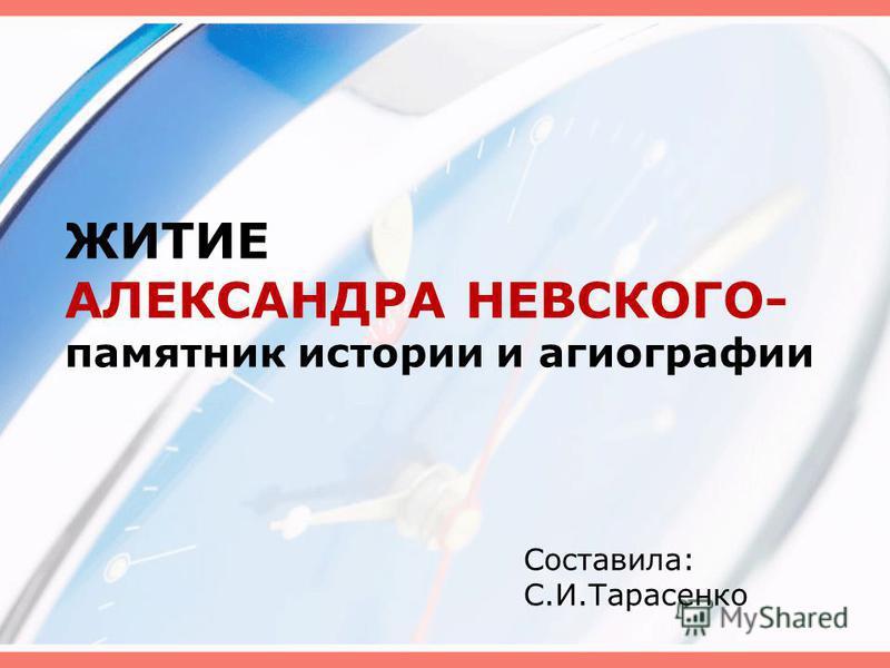 ЖИТИЕ АЛЕКСАНДРА НЕВСКОГО- памятник истории и агиографии Составила: С.И.Тарасенко