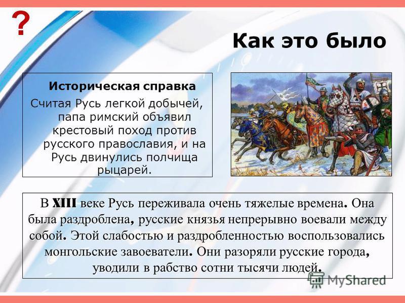 Как это было Историческая справка Считая Русь легкой добычей, папа римский объявил крестовый поход против русского православия, и на Русь двинулись полчища рыцарей. ? В XIII веке Русь переживала очень тяжелые времена. Она была раздроблена, русские кн
