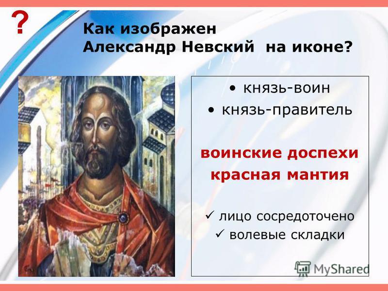 Как изображен Александр Невский на иконе? князь-воин князь-правитель воинские доспехи красная мантия лицо сосредоточено волевые складки ?