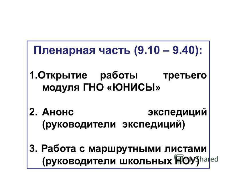 Пленарная часть (9.10 – 9.40): 1. Открытие работы третьего модуля ГНО «ЮНИСЫ» 2. Анонс экспедиций (руководители экспедиций) 3. Работа с маршрутными листами (руководители школьных НОУ)