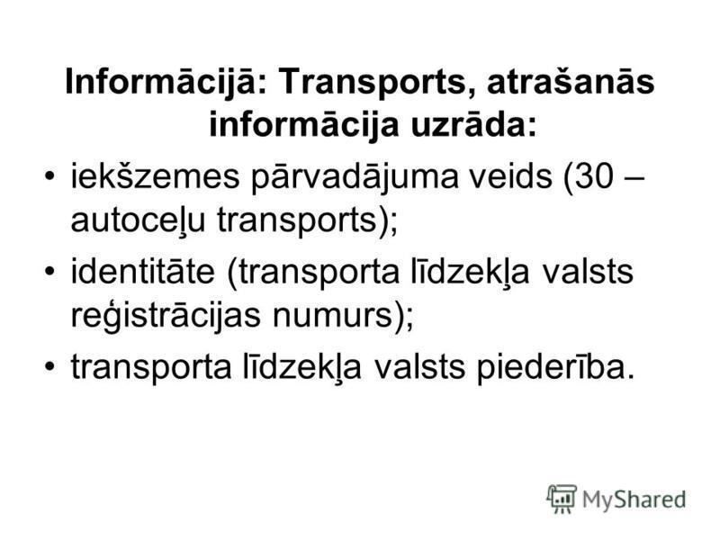 Informācijā: Transports, atrašanās informācija uzrāda: iekšzemes pārvadājuma veids (30 – autoceļu transports); identitāte (transporta līdzekļa valsts reģistrācijas numurs); transporta līdzekļa valsts piederība.