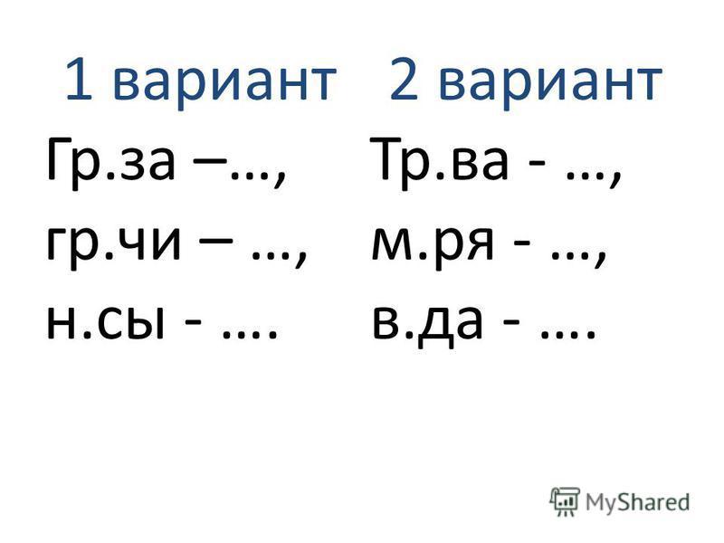 1 вариант Гр.за –…, гр.чи – …, н.сы - …. 2 вариант Тр.ва - …, м.ря - …, в.да - ….