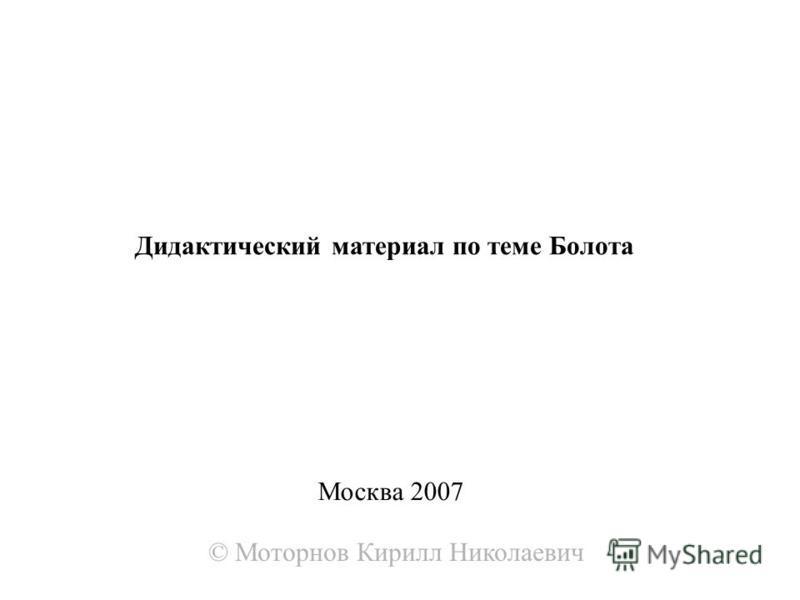 Москва 2007 Дидактический материал по теме Болота © Моторнов Кирилл Николаевич