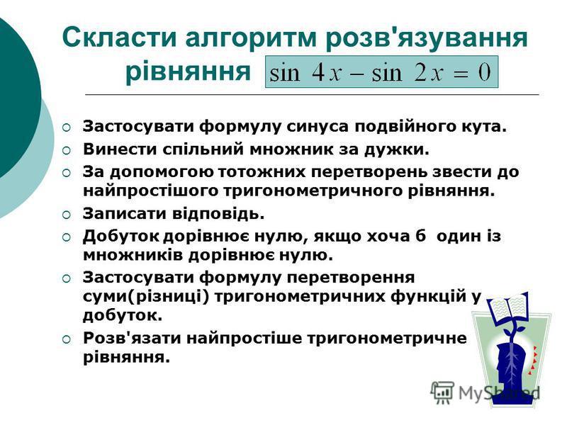 Скласти алгоритм розв'язування рівняння Застосувати формулу синуса подвійного кута. Винести спільний множник за дужки. За допомогою тотожних перетворень звести до найпростішого тригонометричного рівняння. Записати відповідь. Добуток дорівнює нулю, як